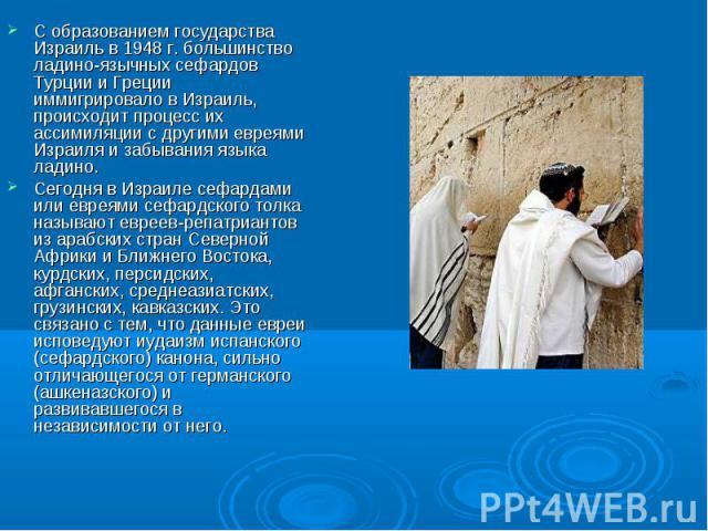 С образованием государства Израиль в 1948 г. большинство ладино-язычных сефардов Турции и Греции иммигрировало в Израиль, происходит процесс их ассимиляции с другими евреями Израиля и забывания языка ладино.Сегодня в Израиле сефардами или евреями се…