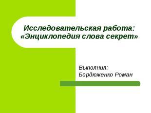 Исследовательская работа:«Энциклопедия слова секрет» Выполнил: Бордюженко Роман