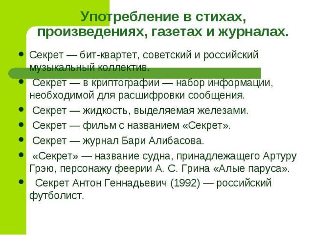 Употребление в стихах, произведениях, газетах и журналах.Секрет — бит-квартет, советский и российский музыкальный коллектив. Секрет — в криптографии — набор информации, необходимой для расшифровки сообщения. Секрет — жидкость, выделяемая железами. С…