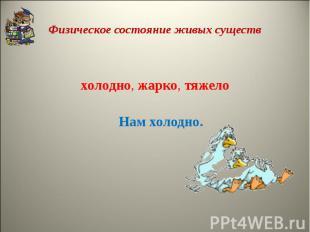 Физическое состояние живых существхолодно,жарко,тяжелоНам холодно.