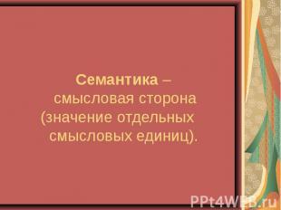 Семантика – смысловая сторона (значение отдельных смысловых единиц).