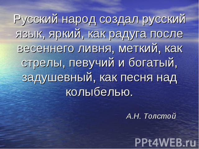 Русский народ создал русский язык, яркий, как радуга после весеннего ливня, меткий, как стрелы, певучий и богатый, задушевный, как песня над колыбелью.