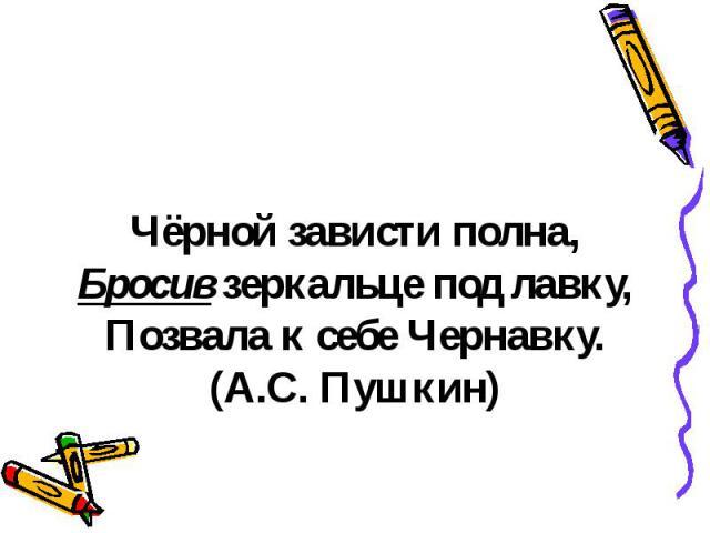 Чёрной зависти полна,Бросив зеркальце под лавку,Позвала к себе Чернавку.(А.С. Пушкин)