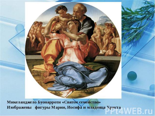 Микеланджело Буонарроти «Святое семейство» Изображены  фигуры Марии, Иосифа и младенца Христа