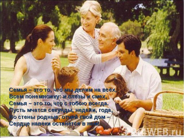 Семья – это то, что мы делим на всех,Всем понемножку: и слезы и смех,Семья – это то, что с тобою всегда.Пусть мчатся секунды, недели, года,Но стены родные, отчий твой дом –Сердце навеки останется в нем!