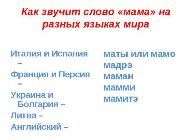 Как звучит слово «мама» на разных языках мираИталия и Испания – Франция и Персия – Украина и Болгария – Литва – Английский – маты или мамо мадрэ маман маммимамитэ