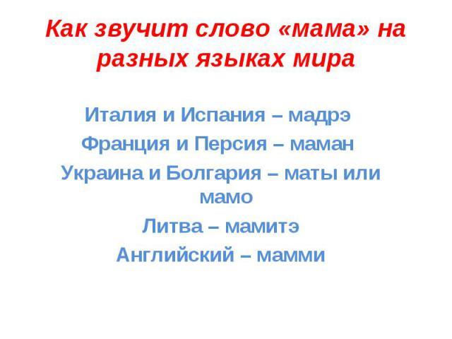 Как звучит слово «мама» на разных языках мираИталия и Испания – мадрэ Франция и Персия – маман Украина и Болгария – маты или мамо Литва – мамитэАнглийский – мамми
