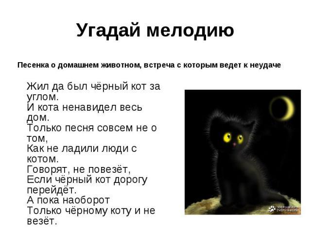 Угадай мелодиюПесенка о домашнем животном, встреча с которым ведет к неудачеЖил да был чёрный кот за углом.И кота ненавидел весь дом.Только песня совсем не о том,Как не ладили люди с котом.Говорят, не повезёт,Если чёрный кот дорогу перейдёт.А пока н…
