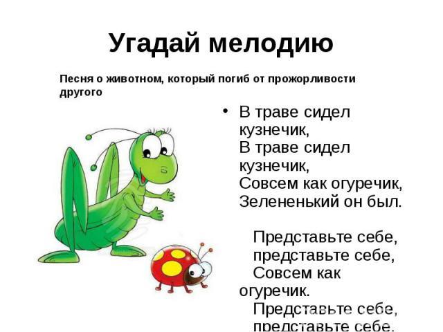 Угадай мелодиюПесня о животном, который погиб от прожорливости другогоВ траве сидел кузнечик,В траве сидел кузнечик,Совсем как огуречик,Зелененький он был. Представьте себе,  представьте себе, Совсем как огуречик. Представьте себе,  предст…