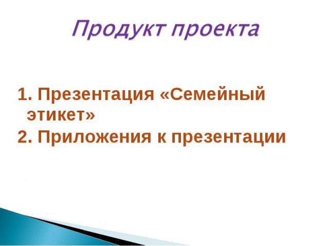 Продукт проекта1. Презентация «Семейный этикет»2. Приложения к презентации