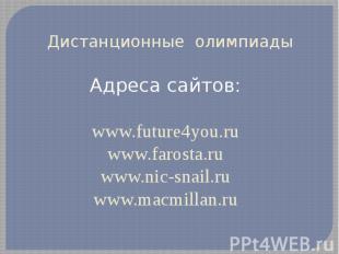 Дистанционные олимпиадыАдреса сайтов:www.future4you.ruwww.farosta.ruwww.nic-snai