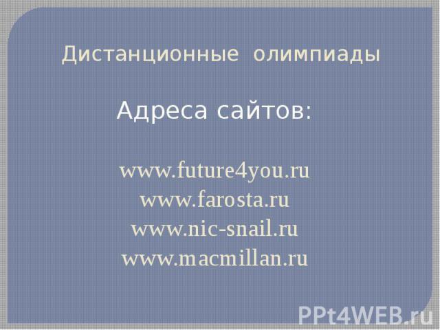 Дистанционные олимпиадыАдреса сайтов:www.future4you.ruwww.farosta.ruwww.nic-snail.ruwww.macmillan.ru