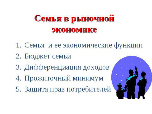 Семья в рыночной экономике Семья и ее экономические функции Бюджет семьи Дифференциация доходов Прожиточный минимум Защита прав потребителей