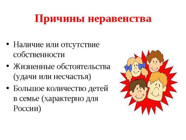 Причины неравенстваНаличие или отсутствие собственностиЖизненные обстоятельства (удачи или несчастья)Большое количество детей в семье (характерно для России)