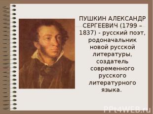ПУШКИН АЛЕКСАНДР СЕРГЕЕВИЧ (1799 – 1837) - русский поэт, родоначальник новой рус