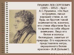 ПУШКИН ЛЕВ СЕРГЕЕВИЧ (1805 – 1852) – брат А.С.Пушкина. «Он был остроумен, писал