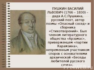 ПУШКИН ВАСИЛИЙ ЛЬВОВИЧ (1766 – 1830) – дядя А.С.Пушкина, русский поэт, автор поэ