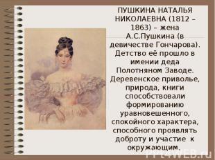 ПУШКИНА НАТАЛЬЯ НИКОЛАЕВНА (1812 – 1863) – жена А.С.Пушкина (в девичестве Гончар