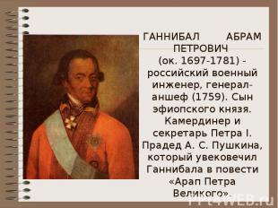 ГАННИБАЛ АБРАМ ПЕТРОВИЧ (ок. 1697-1781) - российский военный инженер, генерал-ан