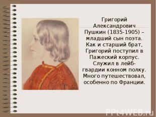 Григорий Александрович Пушкин (1835-1905) – младший сын поэта.Как и старший брат