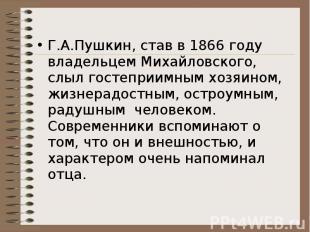 Г.А.Пушкин, став в 1866 году владельцем Михайловского, слыл гостеприимным хозяин