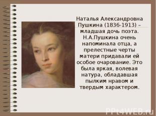 Наталья Александровна Пушкина (1836-1913) – младшая дочь поэта.Н.А.Пушкина очень