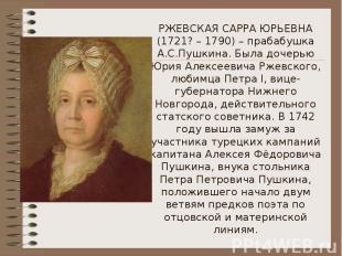 РЖЕВСКАЯ САРРА ЮРЬЕВНА (1721? – 1790) – прабабушка А.С.Пушкина. Была дочерью Юри