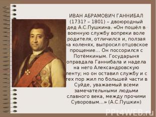 ИВАН АБРАМОВИЧ ГАННИБАЛ (1731? – 1801) – двоюродный дед А.С.Пушкина. «Он пошёл в