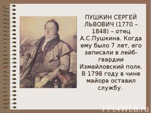 ПУШКИН СЕРГЕЙ ЛЬВОВИЧ (1770 – 1848) – отец А.С.Пушкина. Когда ему было 7 лет, ег
