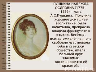 ПУШКИНА НАДЕЖДА ОСИПОВНА (1775 – 1836) – мать А.С.Пушкина. Получила хорошее дома