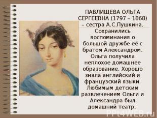 ПАВЛИЩЕВА ОЛЬГА СЕРГЕЕВНА (1797 – 1868) – сестра А.С.Пушкина. Сохранились воспом