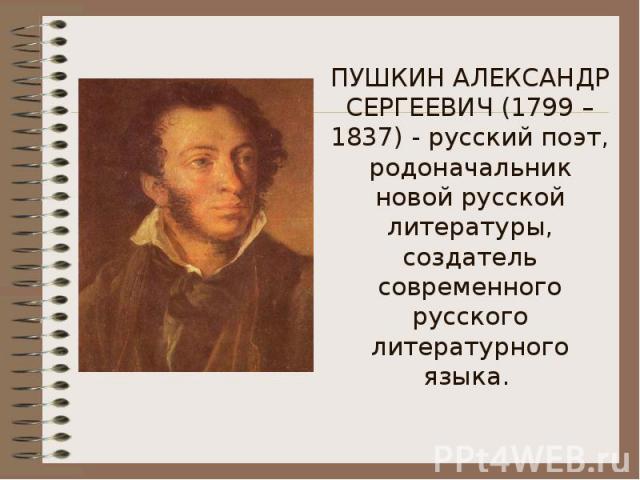 ПУШКИН АЛЕКСАНДР СЕРГЕЕВИЧ (1799 – 1837) - русский поэт, родоначальник новой русской литературы, создатель современного русского литературного языка.