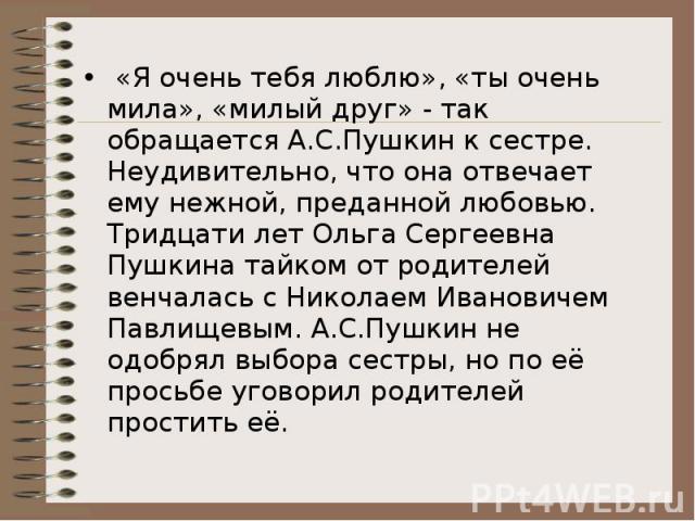 «Я очень тебя люблю», «ты очень мила», «милый друг» - так обращается А.С.Пушкин к сестре. Неудивительно, что она отвечает ему нежной, преданной любовью. Тридцати лет Ольга Сергеевна Пушкина тайком от родителей венчалась с Николаем Ивановичем Павлище…