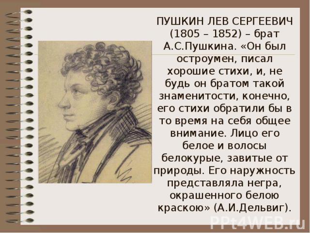 ПУШКИН ЛЕВ СЕРГЕЕВИЧ (1805 – 1852) – брат А.С.Пушкина. «Он был остроумен, писал хорошие стихи, и, не будь он братом такой знаменитости, конечно, его стихи обратили бы в то время на себя общее внимание. Лицо его белое и волосы белокурые, завитые от п…