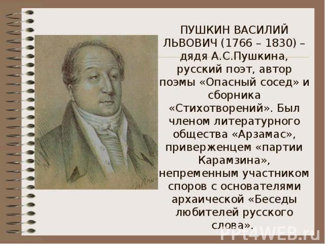 ПУШКИН ВАСИЛИЙ ЛЬВОВИЧ (1766 – 1830) – дядя А.С.Пушкина, русский поэт, автор поэмы «Опасный сосед» и сборника «Стихотворений». Был членом литературного общества «Арзамас», приверженцем «партии Карамзина», непременным участником споров с основателями…