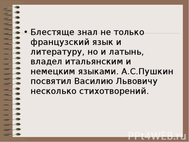 Блестяще знал не только французский язык и литературу, но и латынь, владел итальянским и немецким языками. А.С.Пушкин посвятил Василию Львовичу несколько стихотворений.