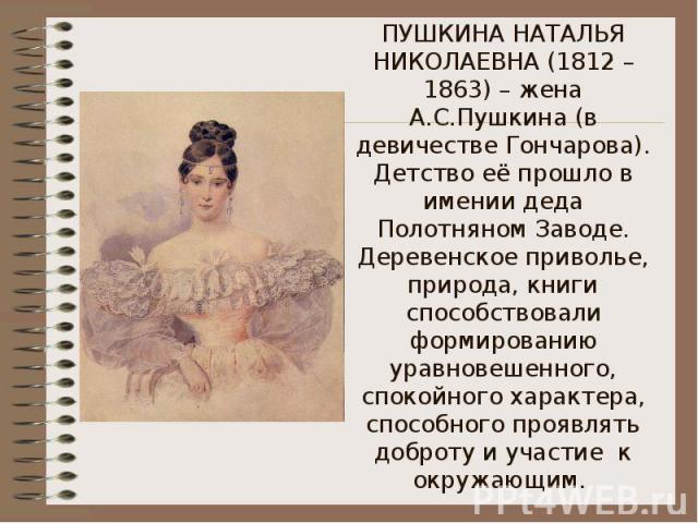 ПУШКИНА НАТАЛЬЯ НИКОЛАЕВНА (1812 – 1863) – жена А.С.Пушкина (в девичестве Гончарова). Детство её прошло в имении деда Полотняном Заводе. Деревенское приволье, природа, книги способствовали формированию уравновешенного, спокойного характера, способно…