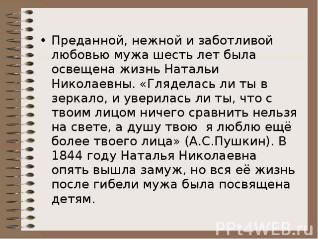 Преданной, нежной и заботливой любовью мужа шесть лет была освещена жизнь Натальи Николаевны. «Гляделась ли ты в зеркало, и уверилась ли ты, что с твоим лицом ничего сравнить нельзя на свете, а душу твою я люблю ещё более твоего лица» (А.С.Пушкин). …