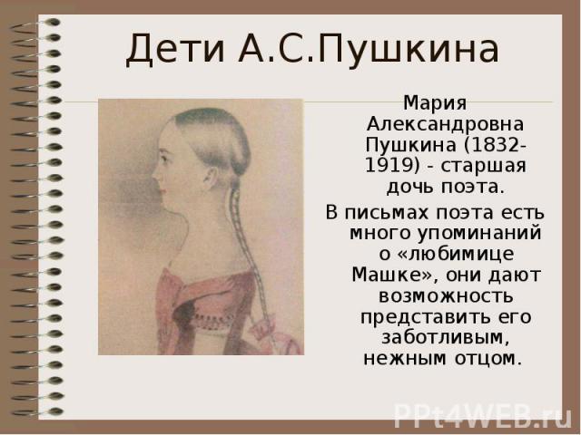 Дети А.С.ПушкинаМария Александровна Пушкина (1832-1919) - старшая дочь поэта.В письмах поэта есть много упоминаний о «любимице Машке», они дают возможность представить его заботливым, нежным отцом.
