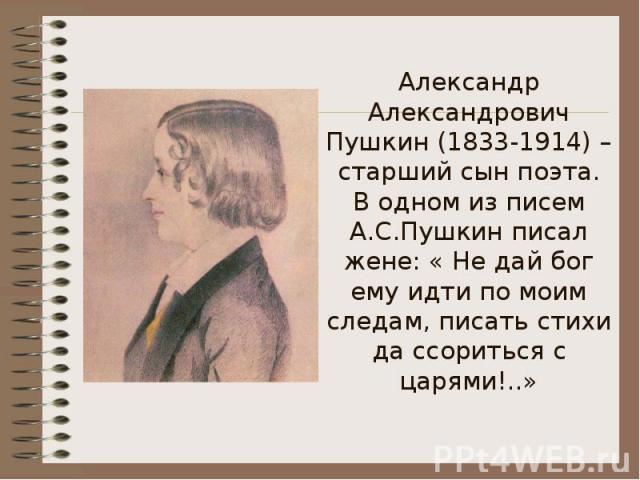Александр Александрович Пушкин (1833-1914) – старший сын поэта.В одном из писем А.С.Пушкин писал жене: « Не дай бог ему идти по моим следам, писать стихи да ссориться с царями!..»