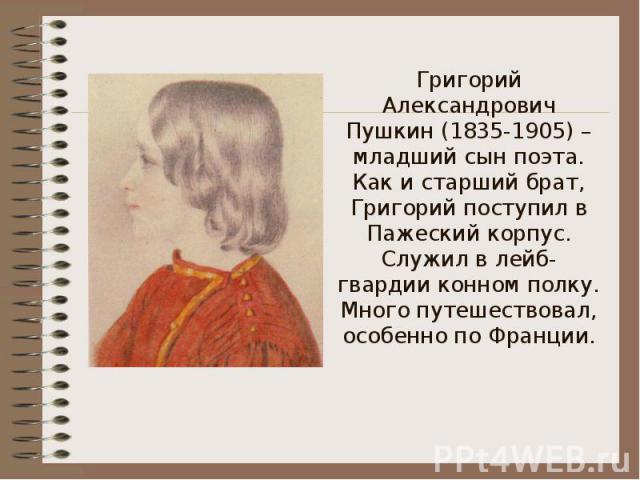 Григорий Александрович Пушкин (1835-1905) – младший сын поэта.Как и старший брат, Григорий поступил в Пажеский корпус. Служил в лейб-гвардии конном полку. Много путешествовал, особенно по Франции.