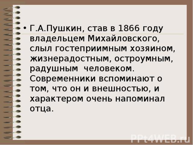 Г.А.Пушкин, став в 1866 году владельцем Михайловского, слыл гостеприимным хозяином, жизнерадостным, остроумным, радушным человеком.Современники вспоминают о том, что он и внешностью, и характером очень напоминал отца.