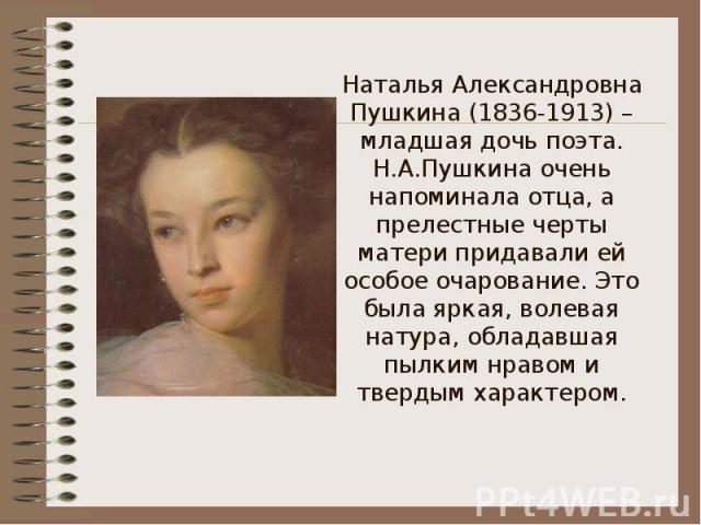 Наталья Александровна Пушкина (1836-1913) – младшая дочь поэта.Н.А.Пушкина очень напоминала отца, а прелестные черты матери придавали ей особое очарование. Это была яркая, волевая натура, обладавшая пылким нравом и твердым характером.
