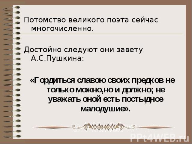 Потомство великого поэта сейчас многочисленно.Достойно следуют они завету А.С.Пушкина:«Гордиться славою своих предков не только можно,но и должно; не уважать оной есть постыдное малодушие».