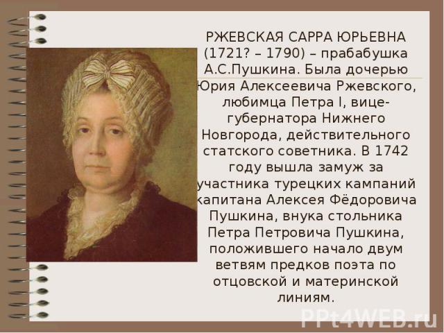 РЖЕВСКАЯ САРРА ЮРЬЕВНА (1721? – 1790) – прабабушка А.С.Пушкина. Была дочерью Юрия Алексеевича Ржевского, любимца Петра I, вице-губернатора Нижнего Новгорода, действительного статского советника. В 1742 году вышла замуж за участника турецких кампаний…