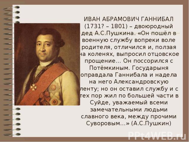 ИВАН АБРАМОВИЧ ГАННИБАЛ (1731? – 1801) – двоюродный дед А.С.Пушкина. «Он пошёл в военную службу вопреки воле родителя, отличился и, ползая на коленях, выпросил отцовское прощение… Он поссорился с Потёмкиным. Государыня оправдала Ганнибала и надела н…