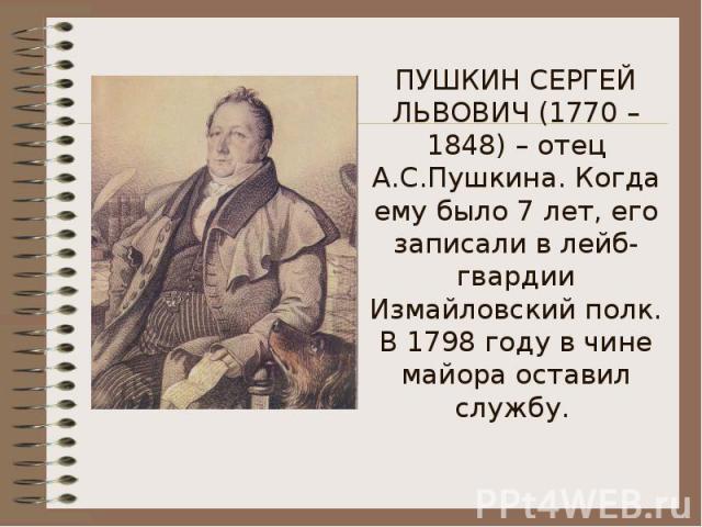 ПУШКИН СЕРГЕЙ ЛЬВОВИЧ (1770 – 1848) – отец А.С.Пушкина. Когда ему было 7 лет, его записали в лейб-гвардии Измайловский полк. В 1798 году в чине майора оставил службу.