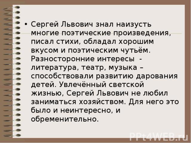 Сергей Львович знал наизусть многие поэтические произведения, писал стихи, обладал хорошим вкусом и поэтическим чутьём. Разносторонние интересы - литература, театр, музыка – способствовали развитию дарования детей. Увлечённый светской жизнью, Сергей…