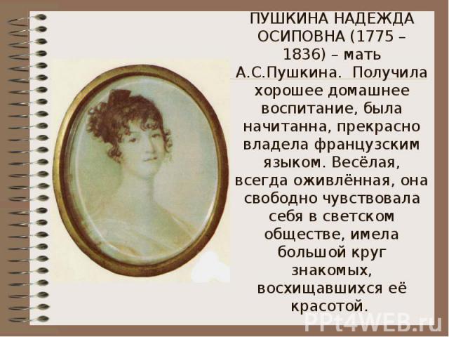 ПУШКИНА НАДЕЖДА ОСИПОВНА (1775 – 1836) – мать А.С.Пушкина. Получила хорошее домашнее воспитание, была начитанна, прекрасно владела французским языком. Весёлая, всегда оживлённая, она свободно чувствовала себя в светском обществе, имела большой круг …