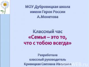 МОУ Дубровицкая школаимени Героя России А.Монетова Классный час «Семья – это то,